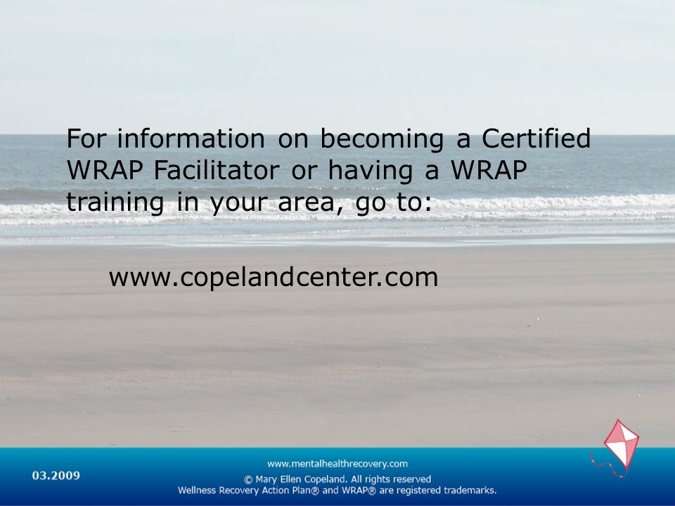 For information on becoming a Certified WRAP Facilitator or having a WRAP training in your area, go to: www.copelandcenter.com