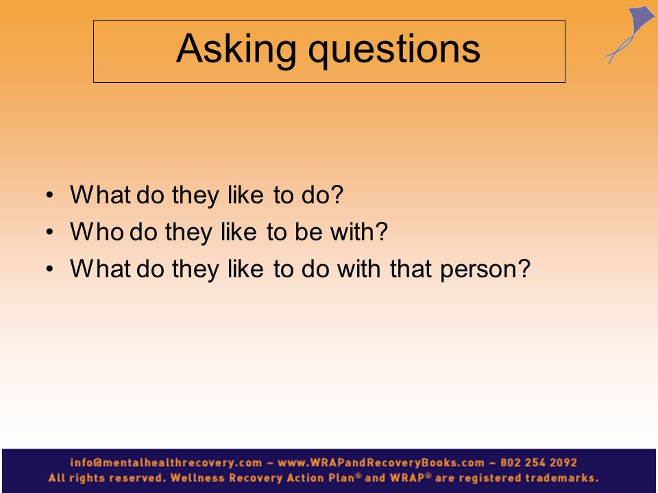 Asking questions What do they like to do? Who do they like to be with? What do they like to do with that person?