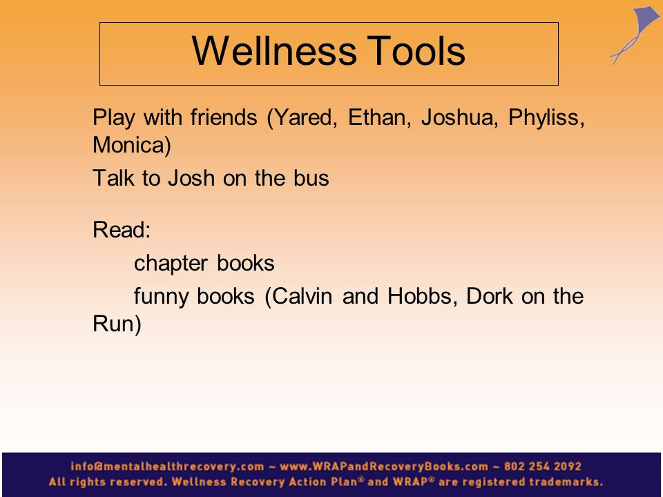 Wellness Tools Play with friends (Yared, Ethan, Joshua, Phyliss, Monica) Talk to Josh on the bus Read: chapter books funny books (Calvin and Hobbs, Do