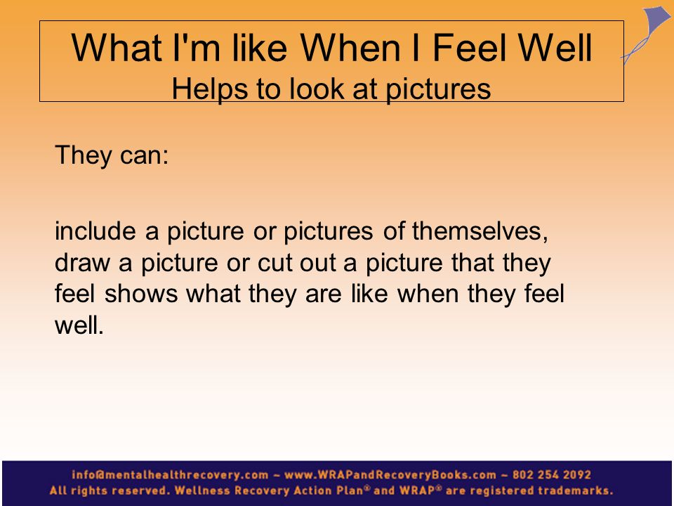They can: include a picture or pictures of themselves, draw a picture or cut out a picture that they feel shows what they are like when they feel well