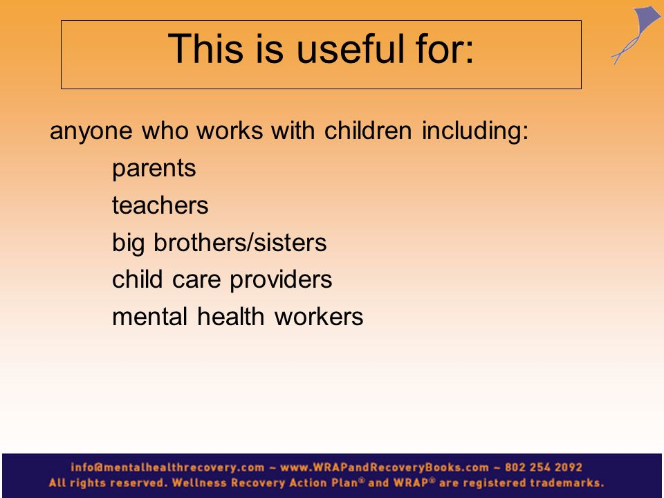 This is useful for: anyone who works with children including: parents teachers big brothers/sisters child care providers mental health workers