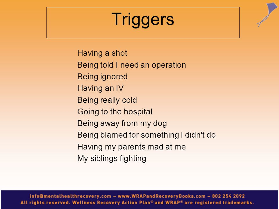 Triggers Having a shot Being told I need an operation Being ignored Having an IV Being really cold Going to the hospital Being away from my dog Being