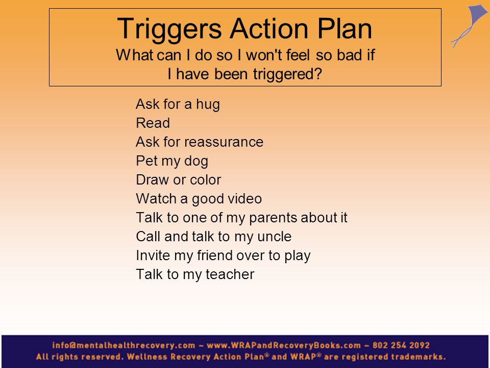 Triggers Action Plan What can I do so I won't feel so bad if I have been triggered? Ask for a hug Read Ask for reassurance Pet my dog Draw or color Wa