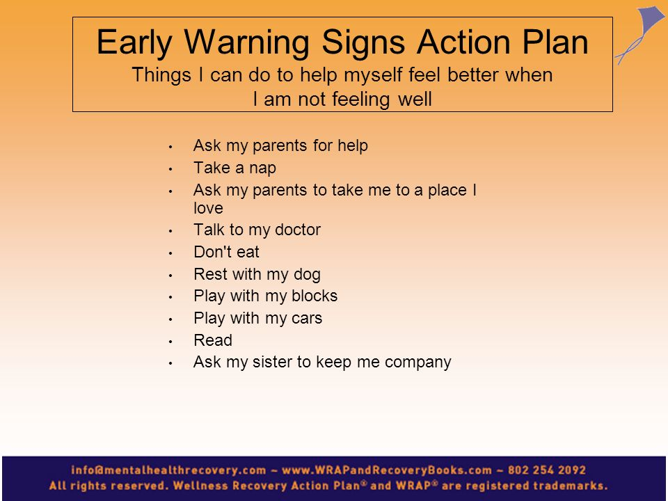 Early Warning Signs Action Plan Things I can do to help myself feel better when I am not feeling well Ask my parents for help Take a nap Ask my parent