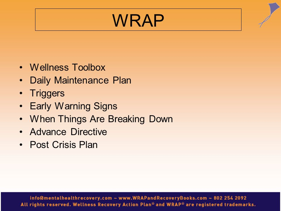 For WRAP for Kids Wellness Toolbox Daily Maintenance Plan Triggers Early Warning Signs When Things Are Breaking Down The Crisis Plan and Post Crisis Plan are too complex to be used by kids.