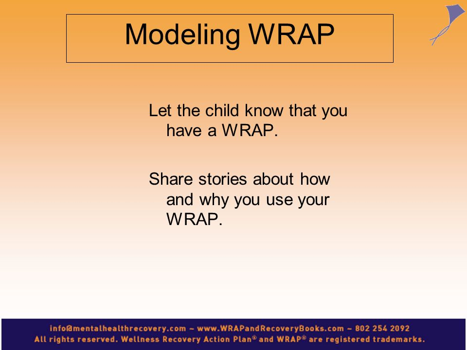 Modeling WRAP Let the child know that you have a WRAP. Share stories about how and why you use your WRAP.
