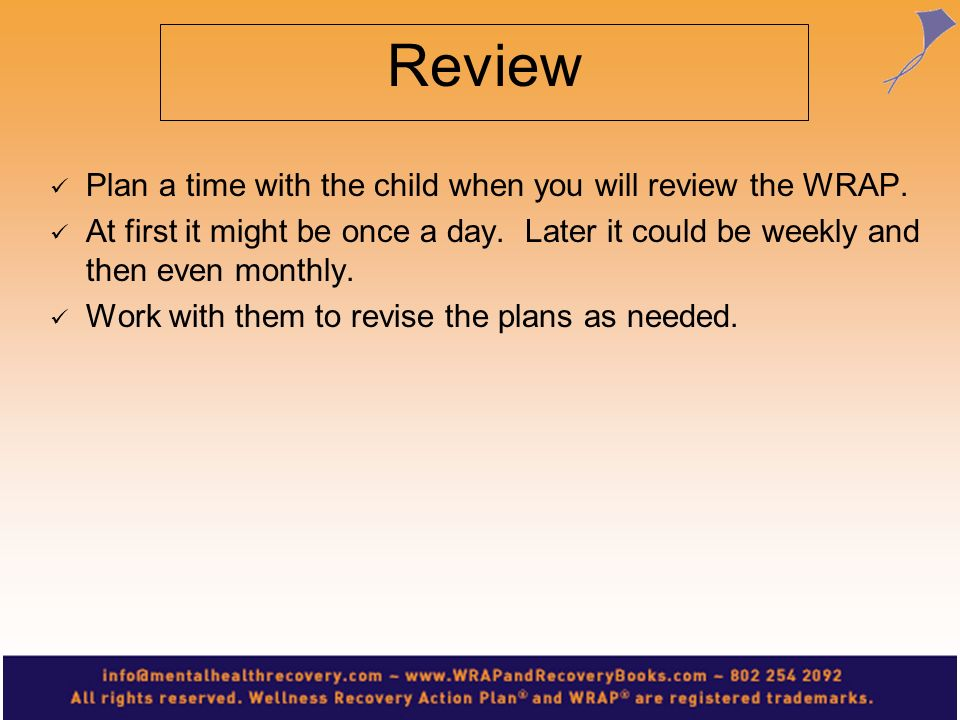 Review Plan a time with the child when you will review the WRAP. At first it might be once a day. Later it could be weekly and then even monthly. Work