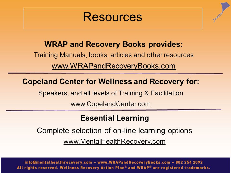 WRAP and Recovery Books provides: Training Manuals, books, articles and other resources www.WRAPandRecoveryBooks.com Copeland Center for Wellness and