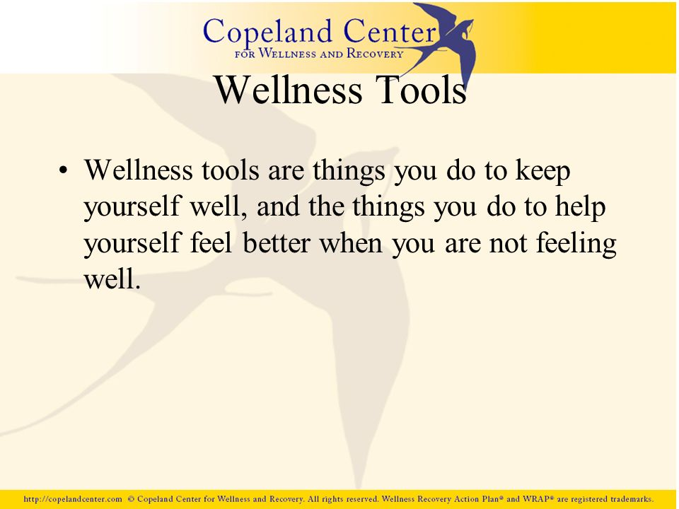 Wellness Tools Wellness tools are things you do to keep yourself well, and the things you do to help yourself feel better when you are not feeling wel