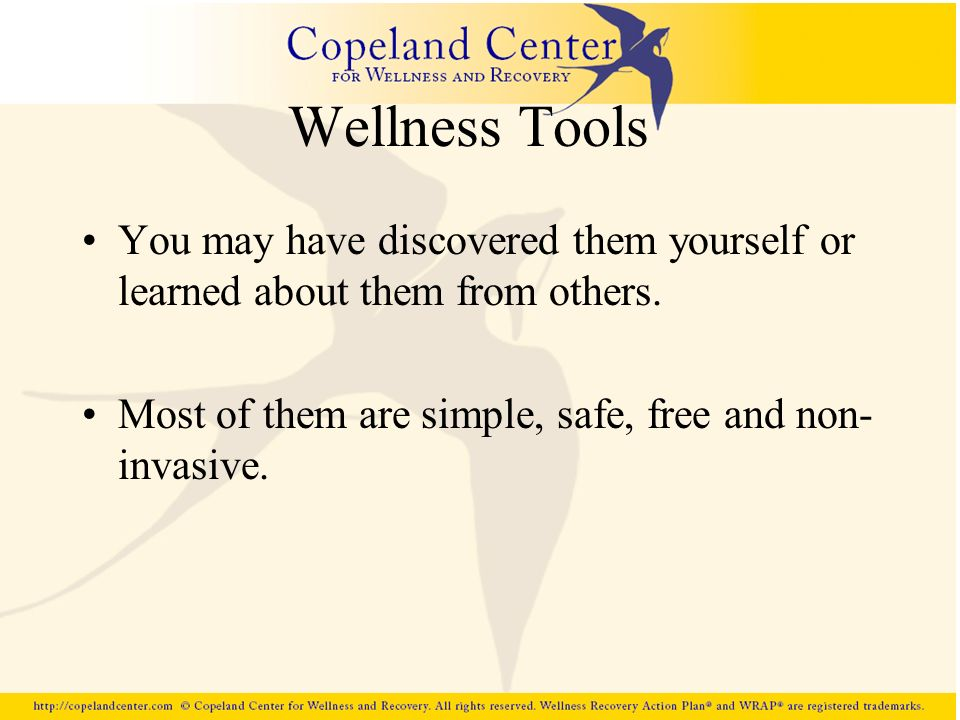 Wellness Tools You may have discovered them yourself or learned about them from others. Most of them are simple, safe, free and non- invasive.