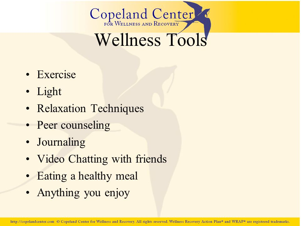 Wellness Tools Exercise Light Relaxation Techniques Peer counseling Journaling Video Chatting with friends Eating a healthy meal Anything you enjoy