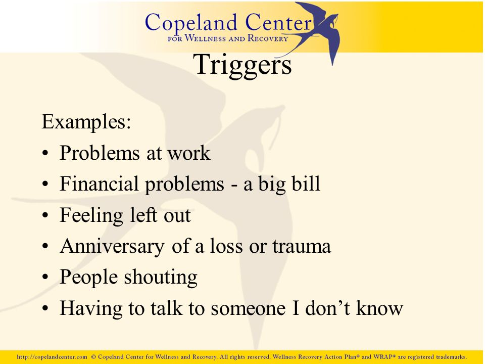 Triggers Examples: Problems at work Financial problems - a big bill Feeling left out Anniversary of a loss or trauma People shouting Having to talk to