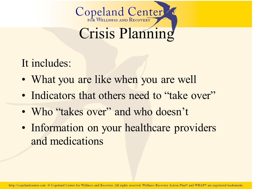 Crisis Planning It includes: What you are like when you are well Indicators that others need to take over Who takes over and who doesnt Information on