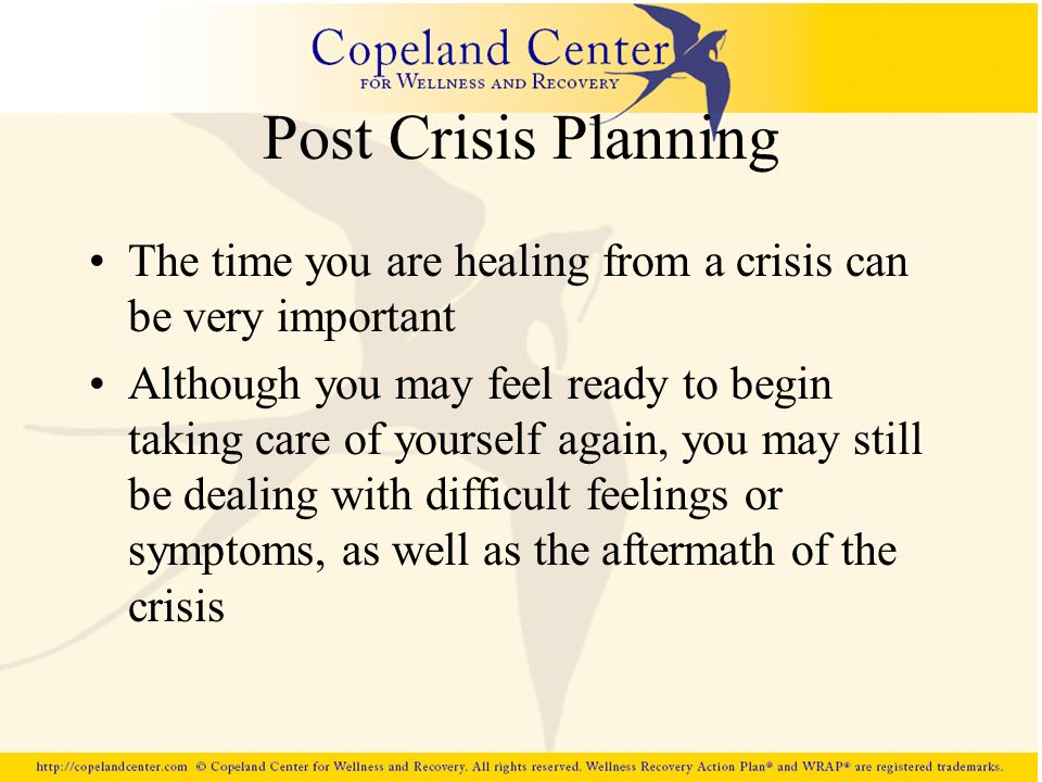 Post Crisis Planning The time you are healing from a crisis can be very important Although you may feel ready to begin taking care of yourself again,
