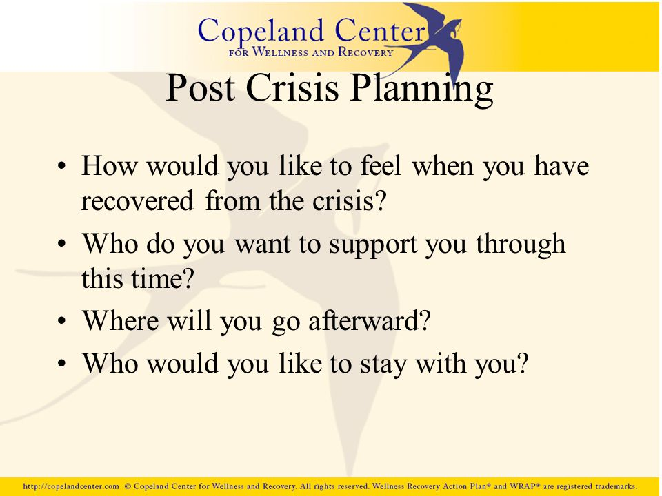 Post Crisis Planning How would you like to feel when you have recovered from the crisis? Who do you want to support you through this time? Where will