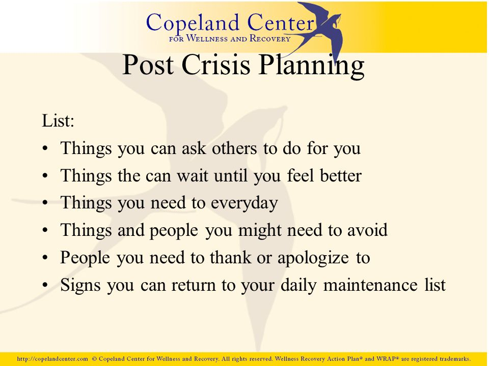Post Crisis Planning List: Things you can ask others to do for you Things the can wait until you feel better Things you need to everyday Things and pe
