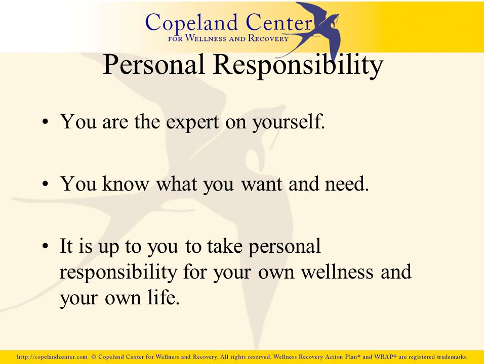Personal Responsibility You are the expert on yourself. You know what you want and need. It is up to you to take personal responsibility for your own