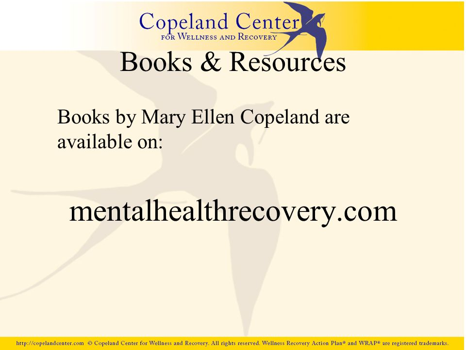 Books & Resources Books by Mary Ellen Copeland are available on: mentalhealthrecovery.com