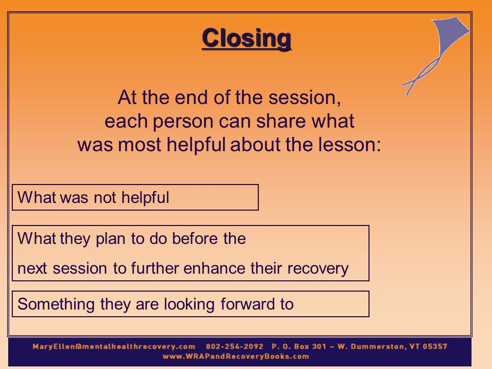 Closing At the end of the session, each person can share what was most helpful about the lesson: What was not helpful What they plan to do before the next session to further enhance their recovery Something they are looking forward to