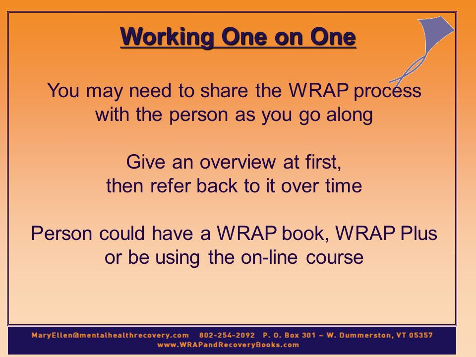 Working One on One You may need to share the WRAP process with the person as you go along Give an overview at first, then refer back to it over time Person could have a WRAP book, WRAP Plus or be using the on-line course