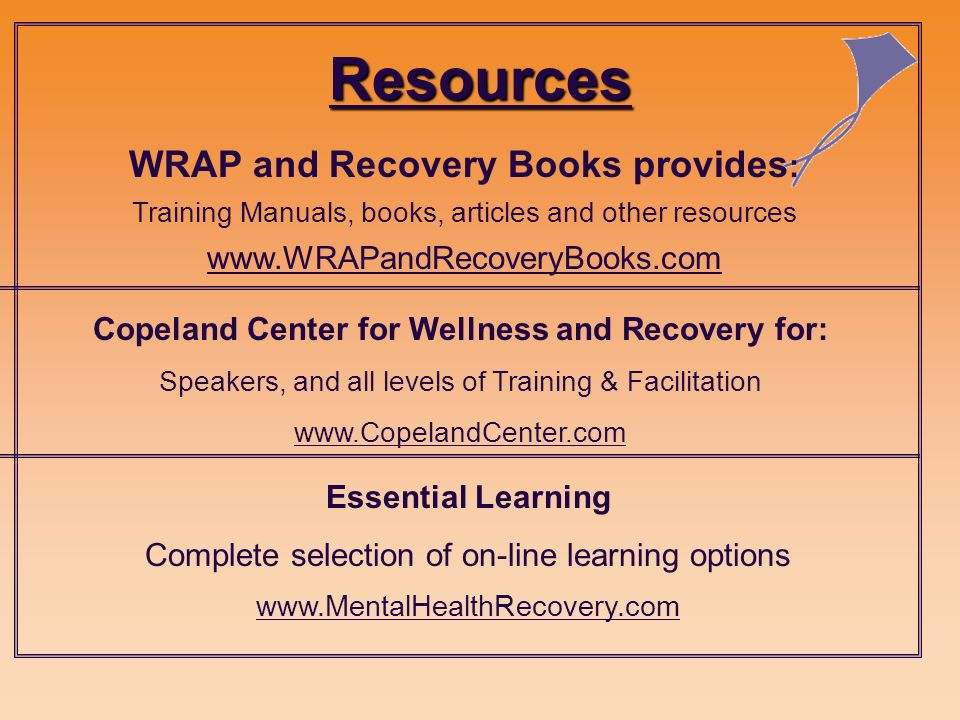 Resources WRAP and Recovery Books provides : Training Manuals, books, articles and other resources www.WRAPandRecoveryBooks.com Copeland Center for Wellness and Recovery for: Speakers, and all levels of Training & Facilitation www.CopelandCenter.com Essential Learning Complete selection of on-line learning options www.MentalHealthRecovery.com