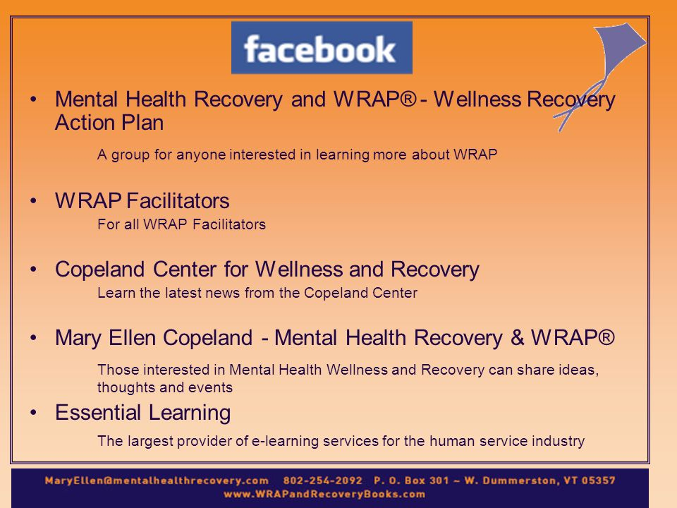 Mental Health Recovery and WRAP® - Wellness Recovery Action Plan A group for anyone interested in learning more about WRAP WRAP Facilitators For all WRAP Facilitators Copeland Center for Wellness and Recovery Learn the latest news from the Copeland Center Mary Ellen Copeland - Mental Health Recovery & WRAP® Those interested in Mental Health Wellness and Recovery can share ideas, thoughts and events Essential Learning The largest provider of e-learning services for the human service industry
