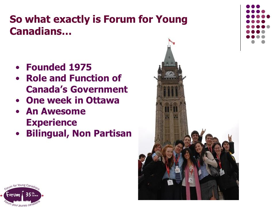 So what exactly is Forum for Young Canadians… Founded 1975 Role and Function of Canadas Government One week in Ottawa An Awesome Experience Bilingual, Non Partisan