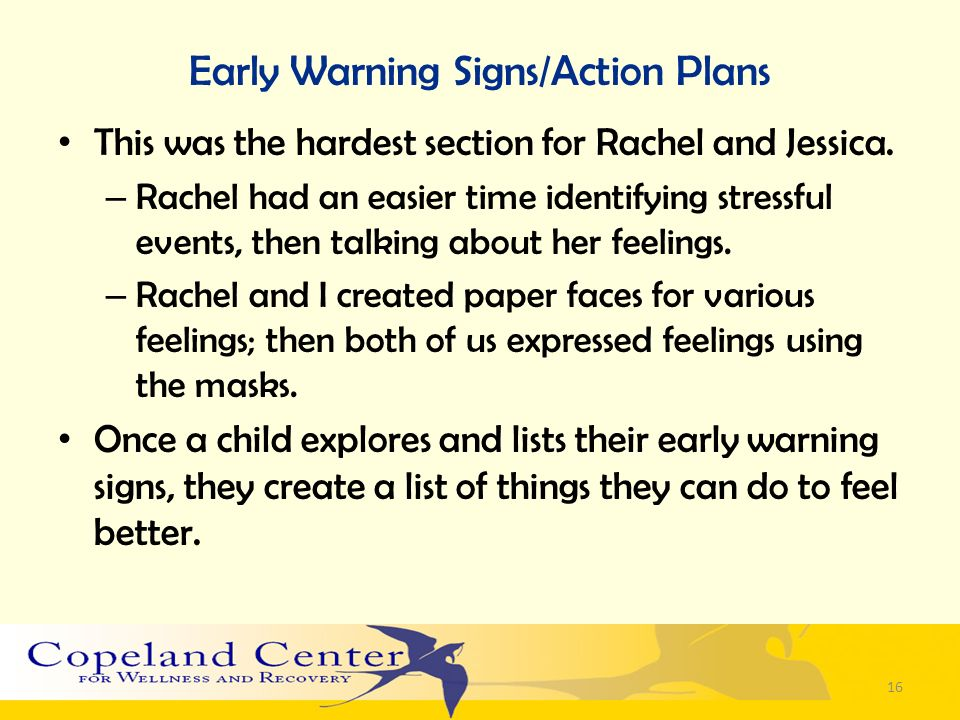 Early Warning Signs/Action Plans This was the hardest section for Rachel and Jessica. – Rachel had an easier time identifying stressful events, then t