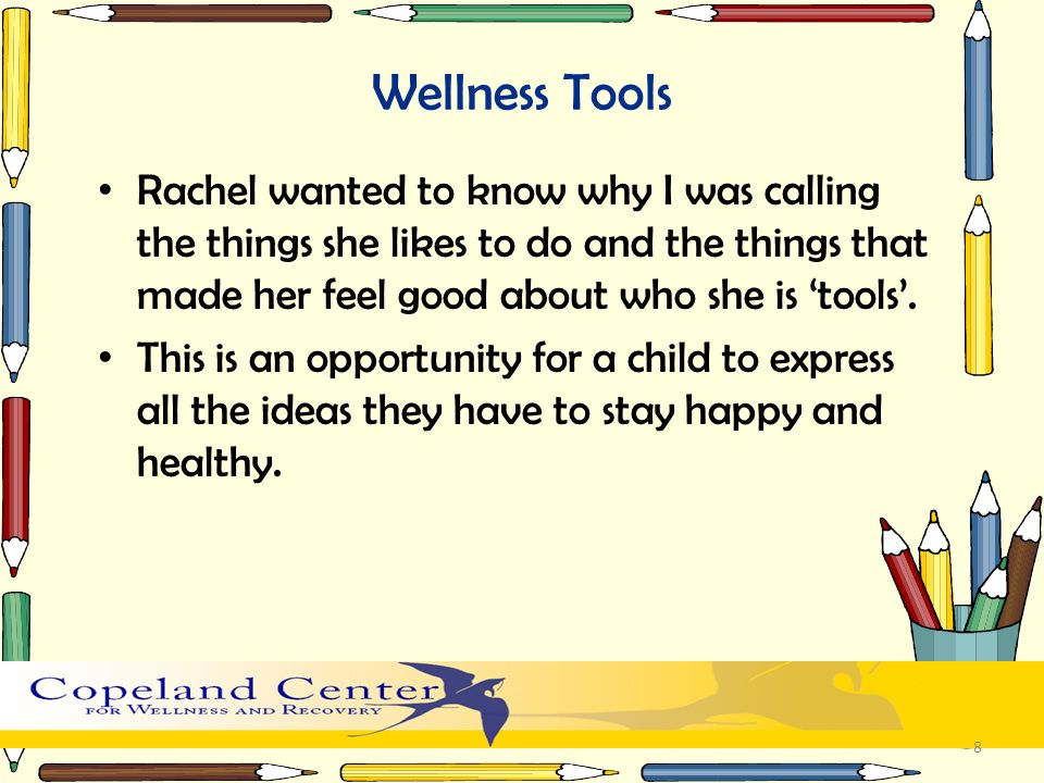 Wellness Tools Rachel wanted to know why I was calling the things she likes to do and the things that made her feel good about who she is tools. This
