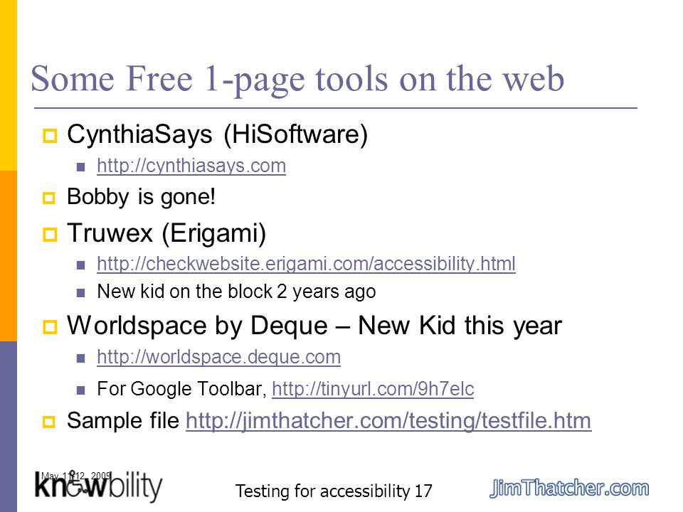 May 11-12, 2009 Testing for accessibility 17 Some Free 1-page tools on the web CynthiaSays (HiSoftware) http://cynthiasays.com Bobby is gone.