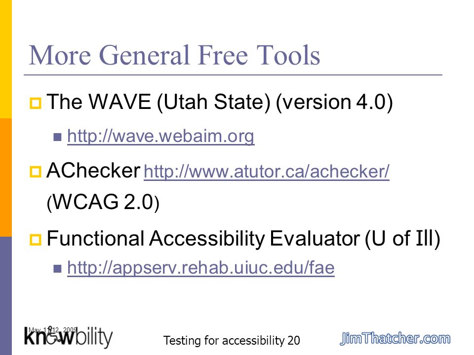 May 11-12, 2009 Testing for accessibility 20 More General Free Tools The WAVE (Utah State) (version 4.0) http://wave.webaim.org AChecker http://www.atutor.ca/achecker/ ( WCAG 2.0 )http://www.atutor.ca/achecker/ Functional Accessibility Evaluator (U of Ill ) http://appserv.rehab.uiuc.edu/fae