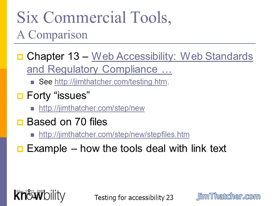 May 11-12, 2009 Testing for accessibility 23 Six Commercial Tools, A Comparison Chapter 13 – Web Accessibility: Web Standards and Regulatory Compliance …Web Accessibility: Web Standards and Regulatory Compliance … See http://jimthatcher.com/testing.htm.http://jimthatcher.com/testing.htm Forty issues http://jimthatcher.com/step/new Based on 70 files http://jimthatcher.com/step/new/stepfiles.htm Example – how the tools deal with link text