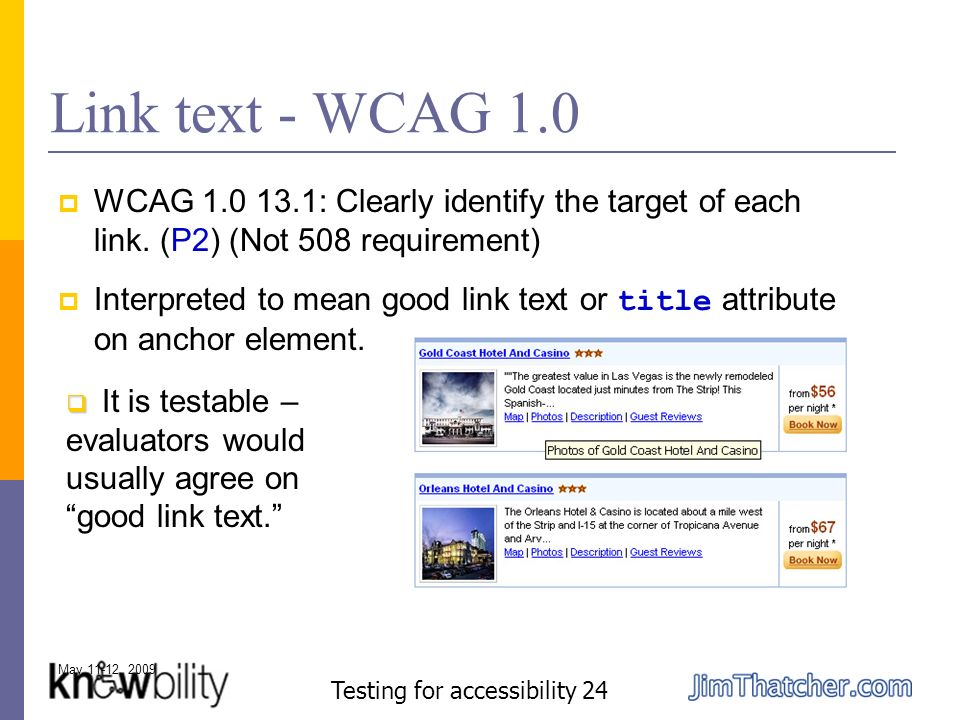 May 11-12, 2009 Testing for accessibility 24 Link text - WCAG 1.0 WCAG 1.0 13.1: Clearly identify the target of each link.
