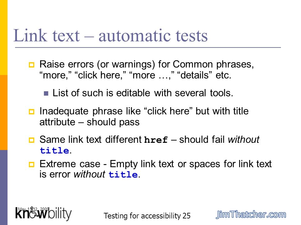 May 11-12, 2009 Testing for accessibility 25 Link text – automatic tests Raise errors (or warnings) for Common phrases, more, click here, more …, details etc.