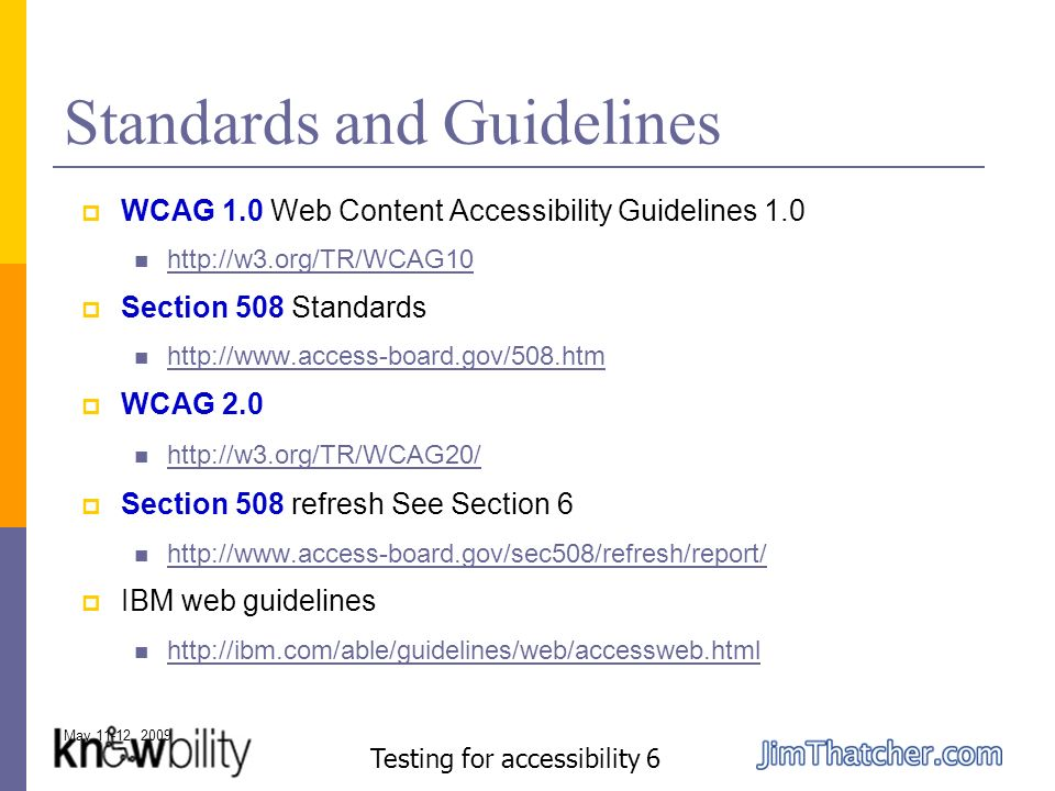 May 11-12, 2009 Testing for accessibility 6 Standards and Guidelines WCAG 1.0 Web Content Accessibility Guidelines 1.0 http://w3.org/TR/WCAG10 Section 508 Standards http://www.access-board.gov/508.htm WCAG 2.0 http://w3.org/TR/WCAG20/ Section 508 refresh See Section 6 http://www.access-board.gov/sec508/refresh/report/ IBM web guidelines http://ibm.com/able/guidelines/web/accessweb.html