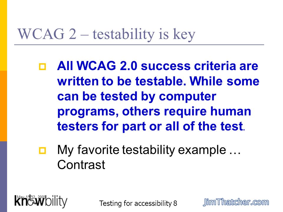 May 11-12, 2009 Testing for accessibility 8 WCAG 2 – testability is key All WCAG 2.0 success criteria are written to be testable.