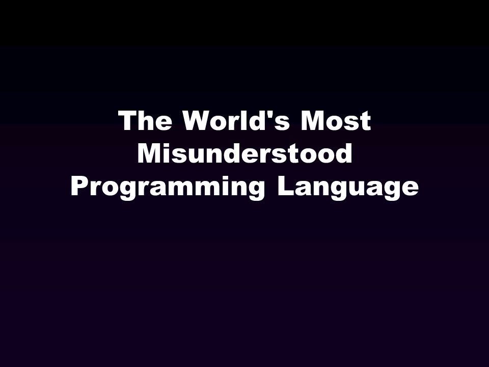 The World's Most Misunderstood Programming Language