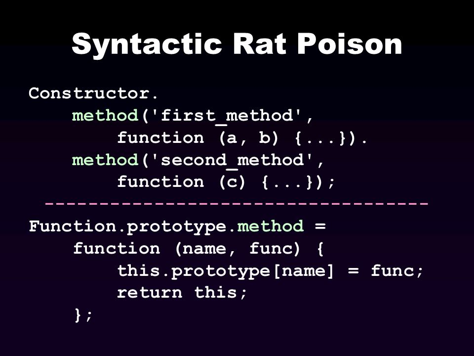 Syntactic Rat Poison Constructor. method('first_method', function (a, b) {...}). method('second_method', function (c) {...}); ------------------------