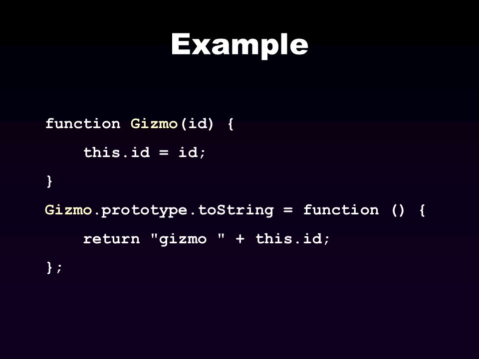 Example function Gizmo(id) { this.id = id; } Gizmo.prototype.toString = function () { return