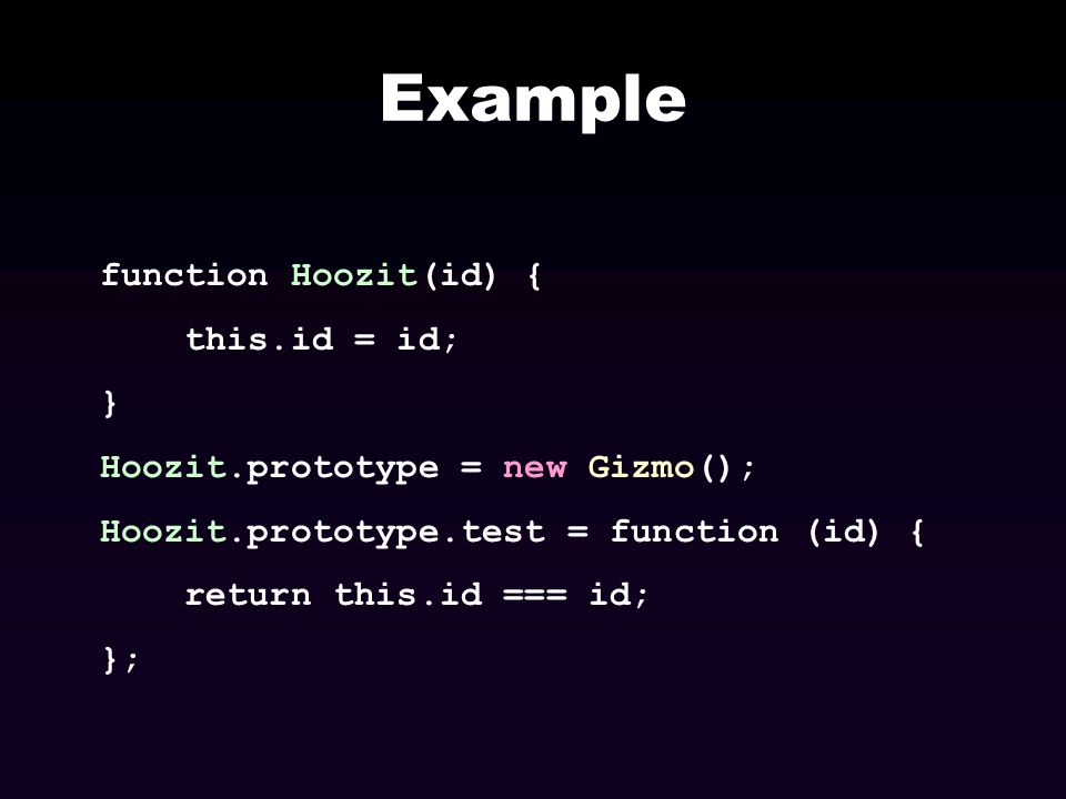 Example function Hoozit(id) { this.id = id; } Hoozit.prototype = new Gizmo(); Hoozit.prototype.test = function (id) { return this.id === id; };