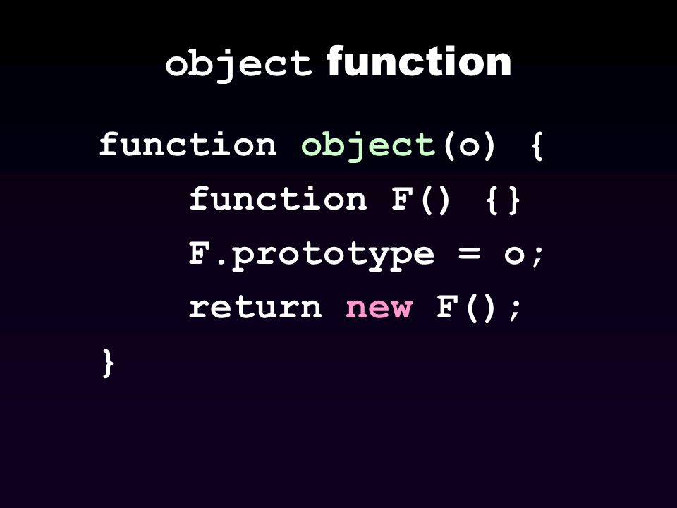 object function function object(o) { function F() {} F.prototype = o; return new F(); }