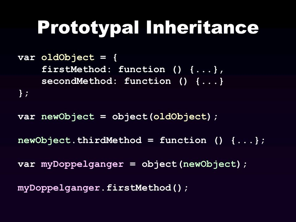 Prototypal Inheritance var oldObject = { firstMethod: function () {...}, secondMethod: function () {...} }; var newObject = object(oldObject); newObje