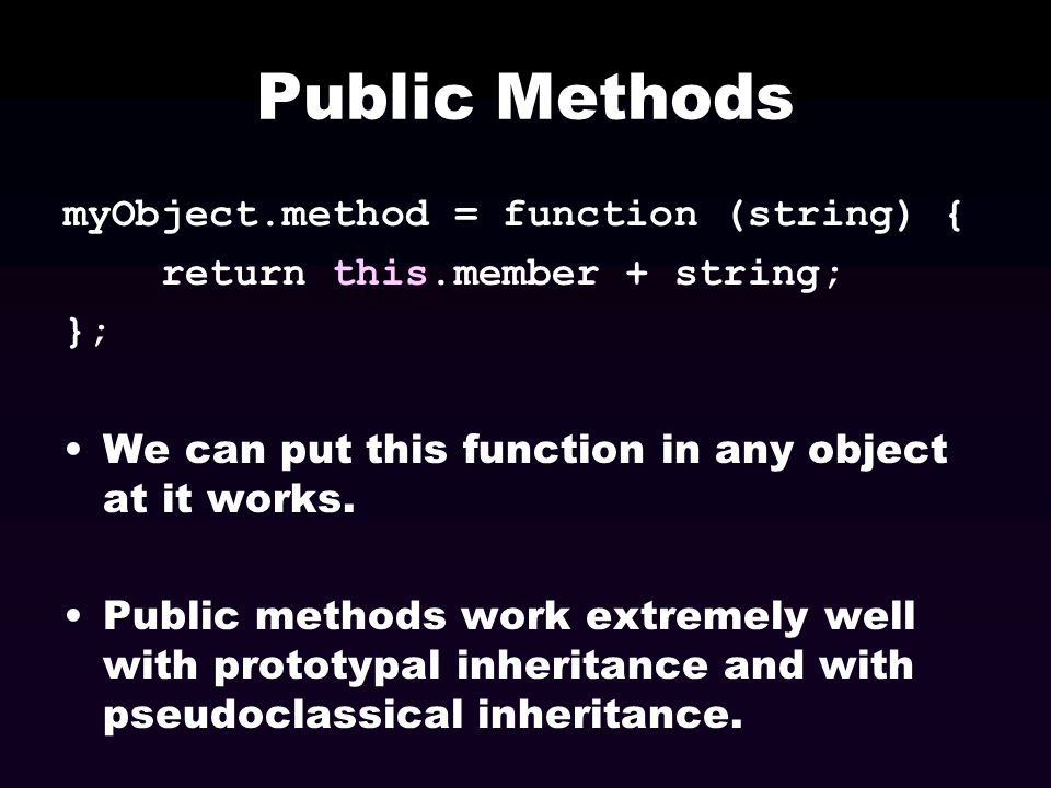 Public Methods myObject.method = function (string) { return this.member + string; }; We can put this function in any object at it works. Public method