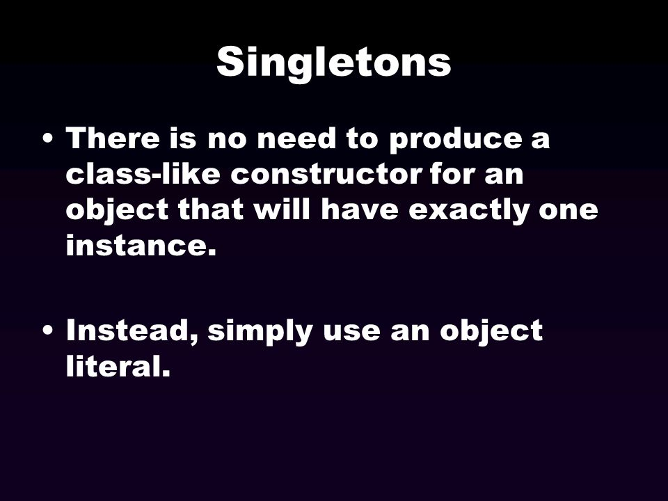 Singletons There is no need to produce a class-like constructor for an object that will have exactly one instance. Instead, simply use an object liter