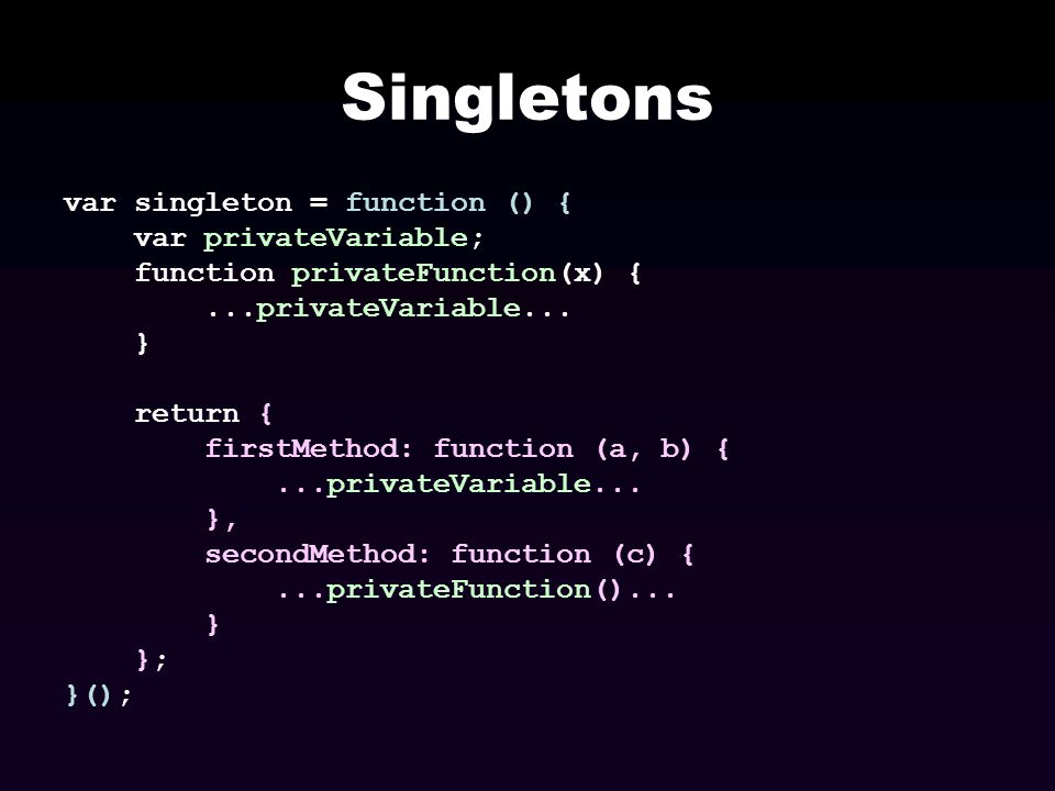Singletons var singleton = function () { var privateVariable; function privateFunction(x) {...privateVariable... } return { firstMethod: function (a,