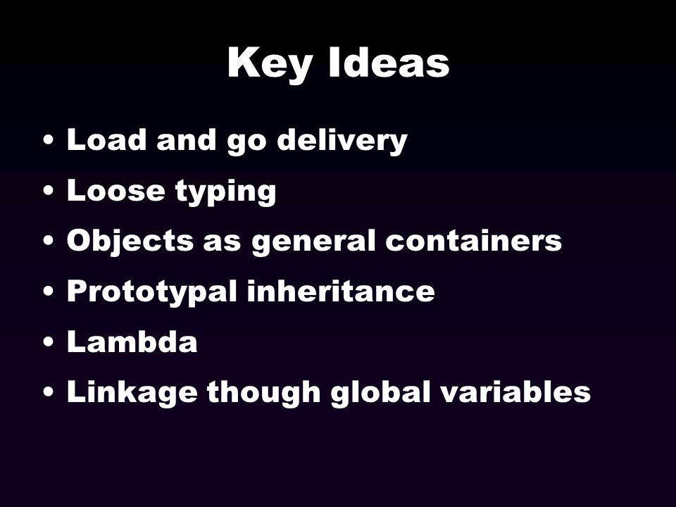 Key Ideas Load and go delivery Loose typing Objects as general containers Prototypal inheritance Lambda Linkage though global variables