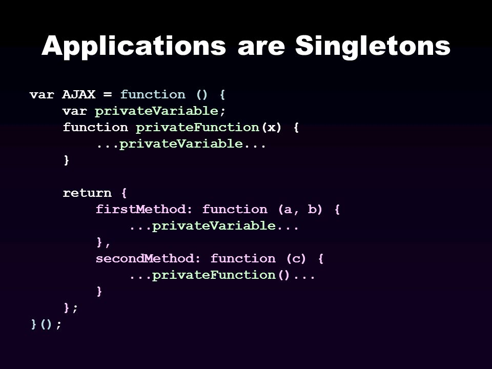 Applications are Singletons var AJAX = function () { var privateVariable; function privateFunction(x) {...privateVariable... } return { firstMethod: f