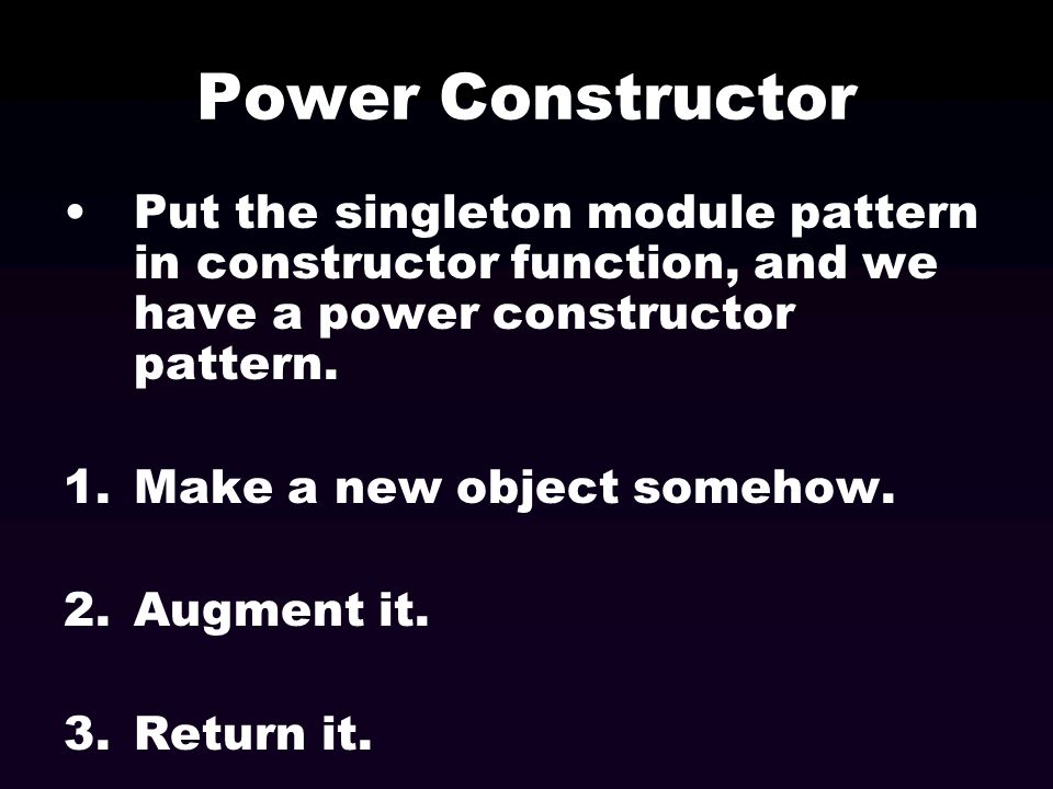 Power Constructor Put the singleton module pattern in constructor function, and we have a power constructor pattern. 1.Make a new object somehow. 2.Au