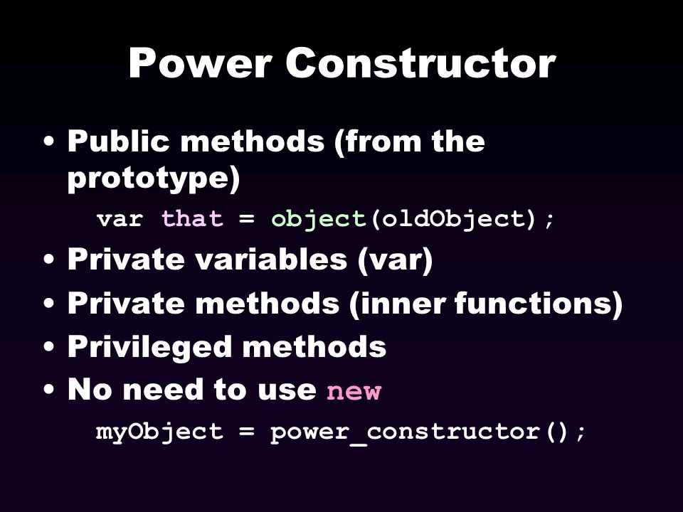 Power Constructor Public methods (from the prototype) var that = object(oldObject); Private variables (var) Private methods (inner functions) Privileg