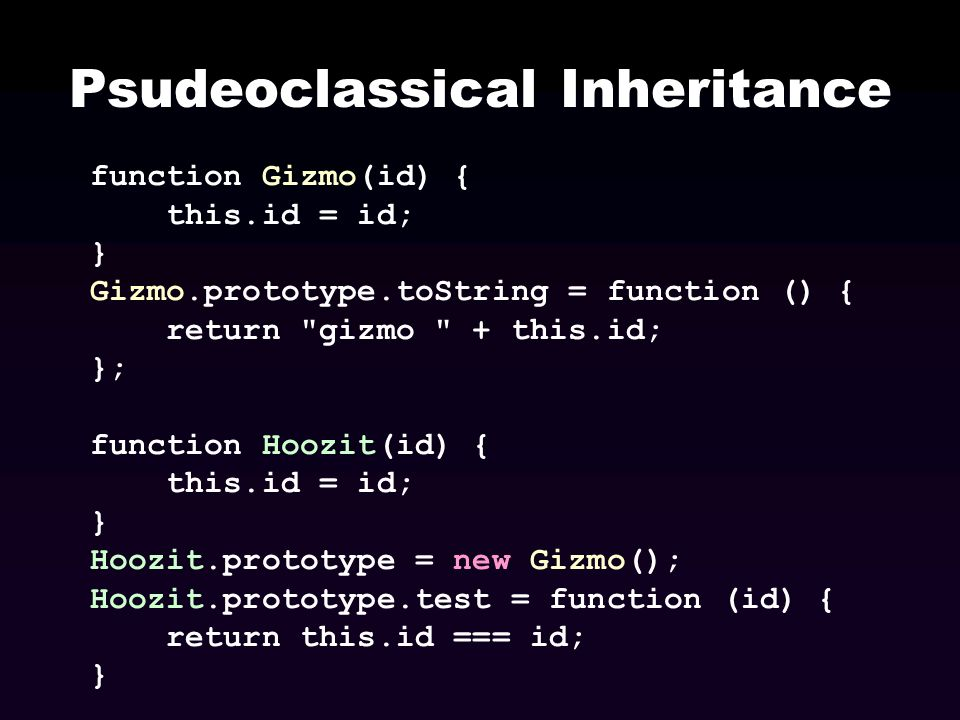 Psudeoclassical Inheritance function Gizmo(id) { this.id = id; } Gizmo.prototype.toString = function () { return